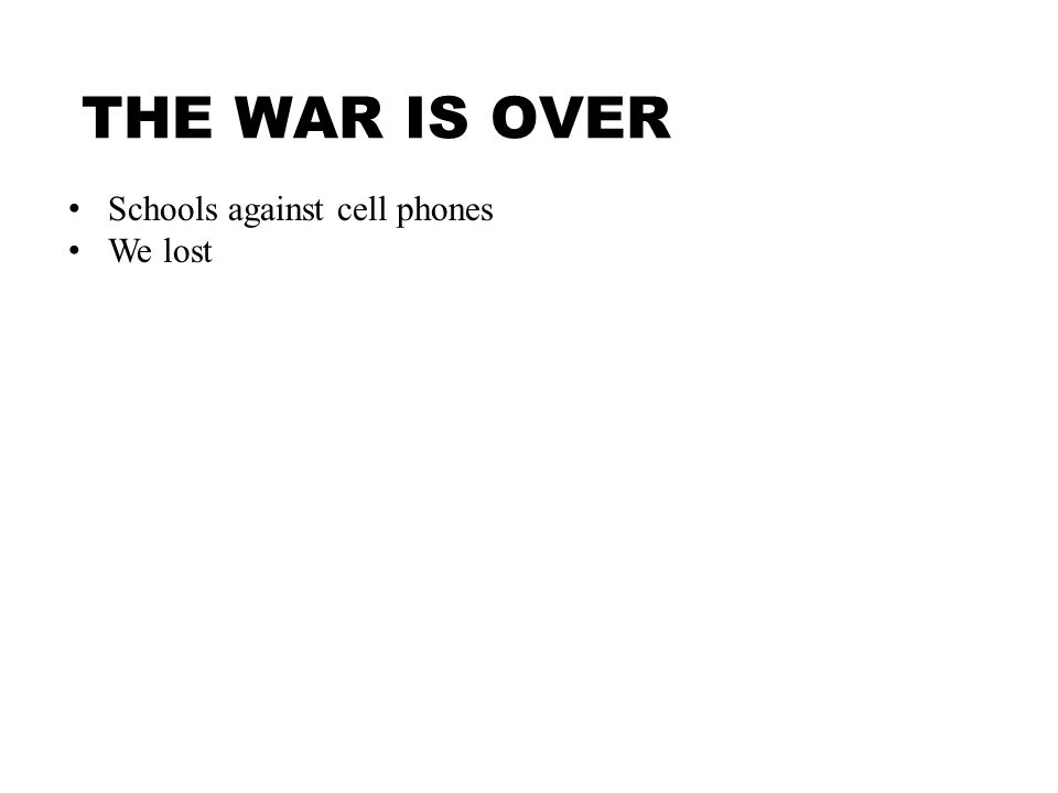 THE WAR IS OVER Schools against cell phones We lost