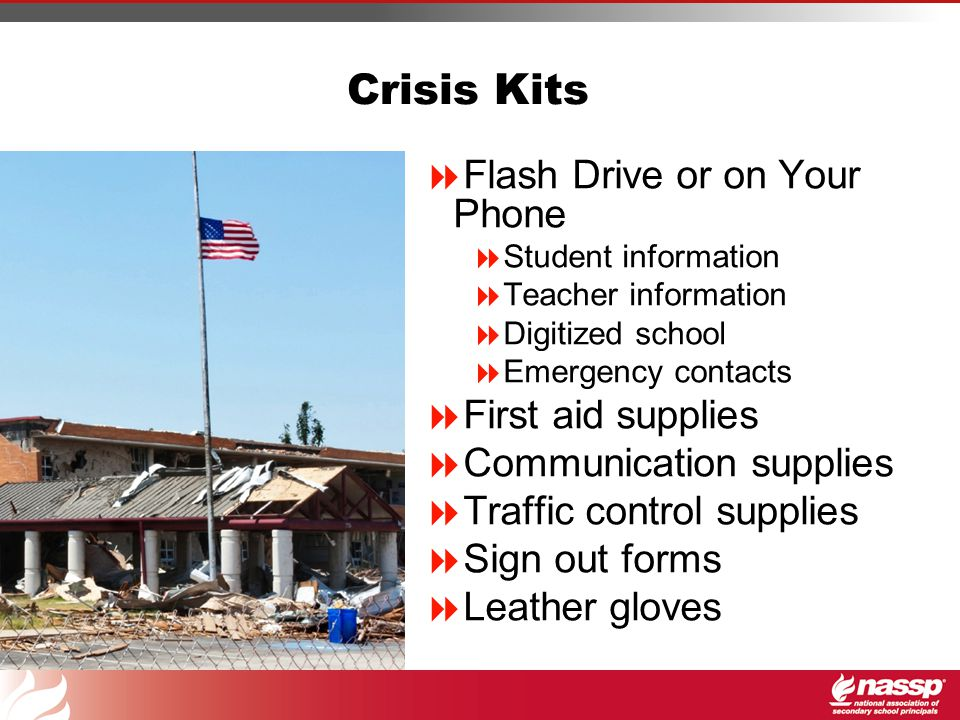 Crisis Kits  Flash Drive or on Your Phone  Student information  Teacher information  Digitized school  Emergency contacts  First aid supplies  Communication supplies  Traffic control supplies  Sign out forms  Leather gloves