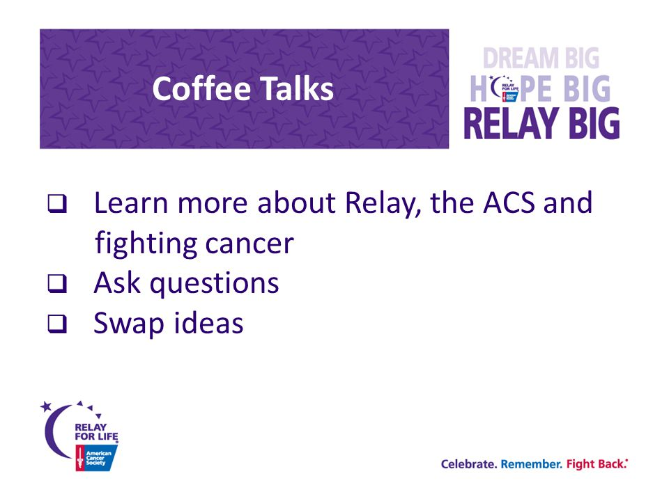 Coffee Talks  Learn more about Relay, the ACS and fighting cancer  Ask questions  Swap ideas