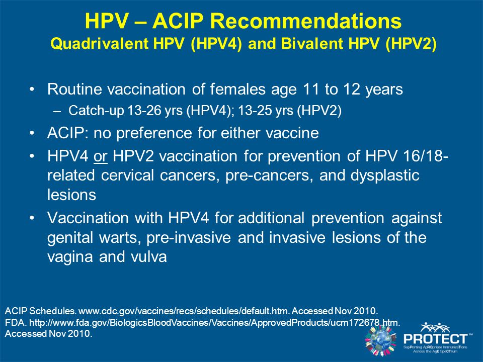 Available HPV Vaccines Quadrivalent Merck - Gardasil ® Bivalent GSK - Cervarix ® Licensed in the US 20062009 Virus-like Particle TypesHPV 6, 11, 16, 18HPV 16, 18 Protection against HPV 16/18 related CIN2+ ≥ 98%≥ 93% Protection against HPV 6/11 related genital lesions ~99%--- Hypersensitivity-related contraindication YeastLatex Licensed age range9–26 yrs10–25 yrs ACIP Recommendations Routine 11–12 yrs, catch-up 13–26 yrs Routine 11–12 yrs, catch-up 13–26 yrs Schedule 0, 2, 6 months0, 1, 6 months Markowitz L.
