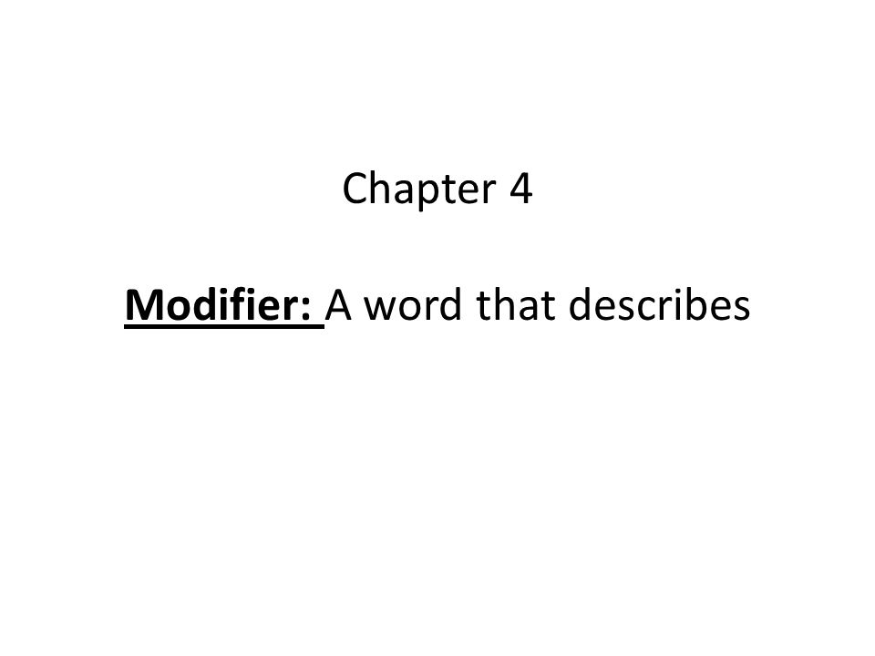 Modifiers Adjectives: describe nouns Adverbs: describe verbs, adjectives and other adverbs How, When, Where, What Extent Intensifiers are adverbs that tell to what extent (really, very, quite, rather) *ALL INTENSIFIERS ARE ADVERBS, BUT NOT ALL ADVERBS ARE INTENSIFIERS* Negatives modify words to mean no or not Articles: definite & indefinite