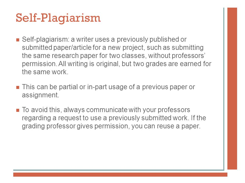 Self-Plagiarism Self-plagiarism: a writer uses a previously published or submitted paper/article for a new project, such as submitting the same research paper for two classes, without professors' permission.