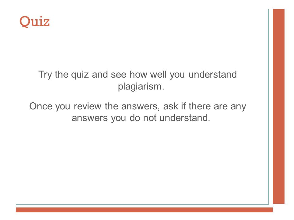 Quiz Try the quiz and see how well you understand plagiarism.