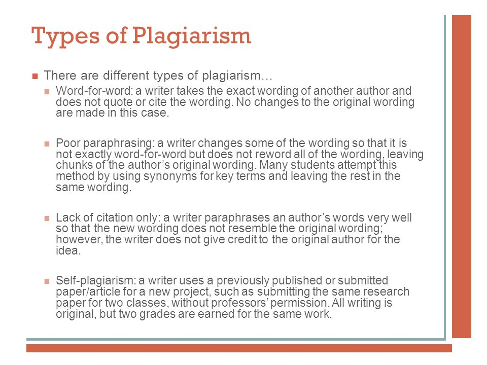 Types of Plagiarism There are different types of plagiarism… Word-for-word: a writer takes the exact wording of another author and does not quote or cite the wording.