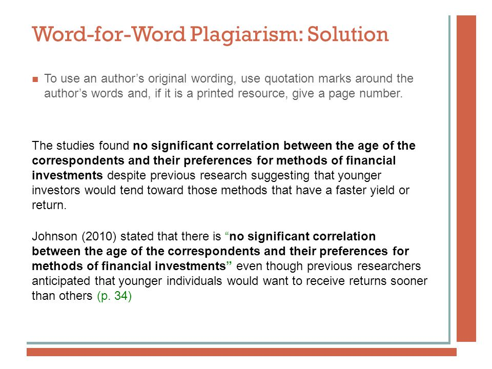 Word-for-Word Plagiarism: Solution To use an author's original wording, use quotation marks around the author's words and, if it is a printed resource, give a page number.