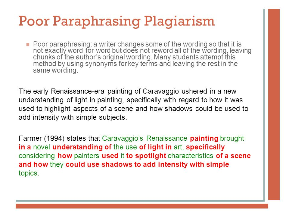 Poor Paraphrasing Plagiarism Poor paraphrasing: a writer changes some of the wording so that it is not exactly word-for-word but does not reword all of the wording, leaving chunks of the author's original wording.