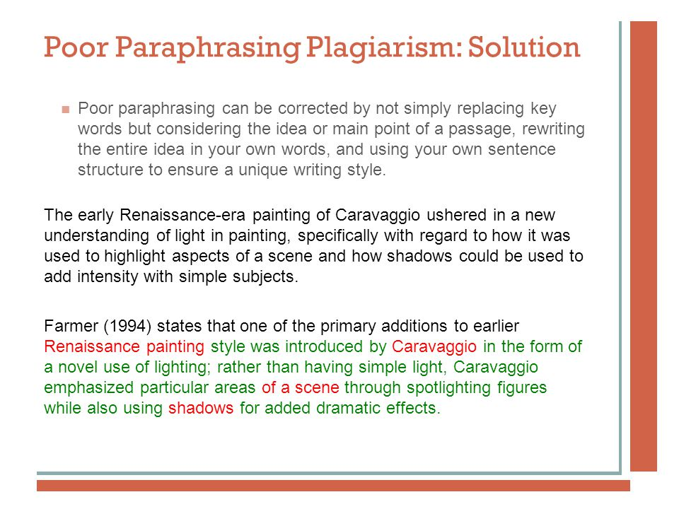 Poor Paraphrasing Plagiarism: Solution Poor paraphrasing can be corrected by not simply replacing key words but considering the idea or main point of a passage, rewriting the entire idea in your own words, and using your own sentence structure to ensure a unique writing style.