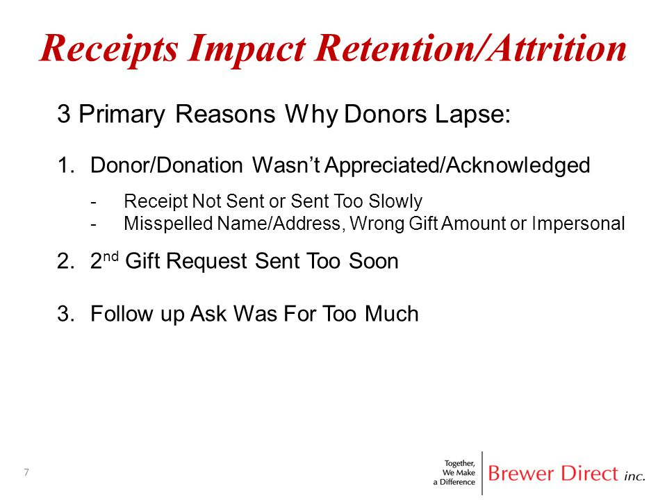 7 Receipts Impact Retention/Attrition 3 Primary Reasons Why Donors Lapse: 1.Donor/Donation Wasn't Appreciated/Acknowledged -Receipt Not Sent or Sent Too Slowly -Misspelled Name/Address, Wrong Gift Amount or Impersonal 2.2 nd Gift Request Sent Too Soon 3.Follow up Ask Was For Too Much