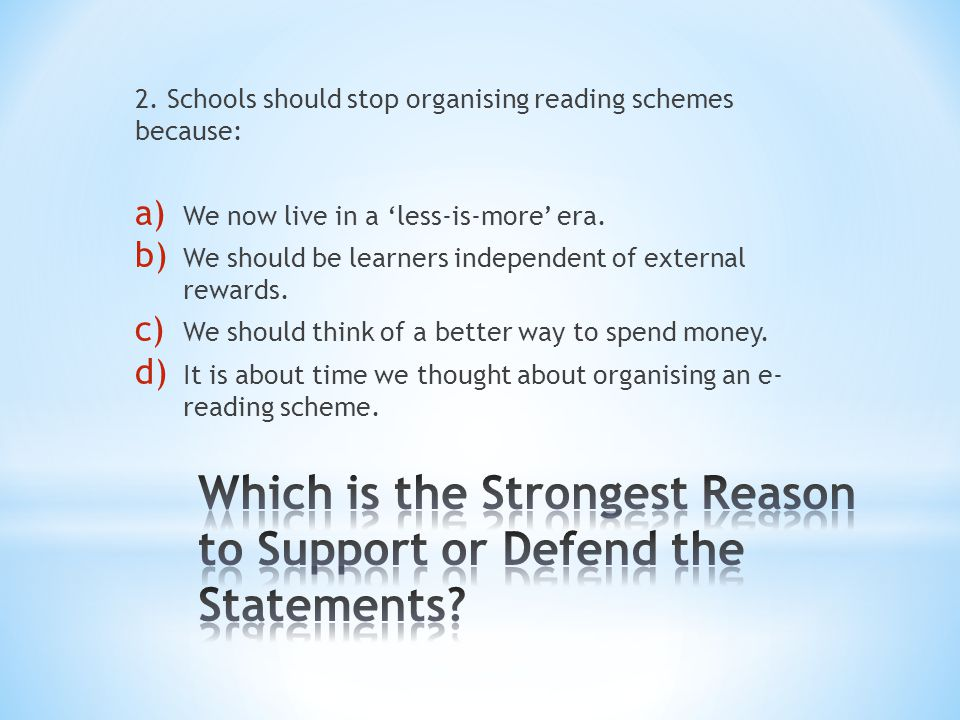 2. Schools should stop organising reading schemes because: a) We now live in a 'less-is-more' era. b) We should be learners independent of external re