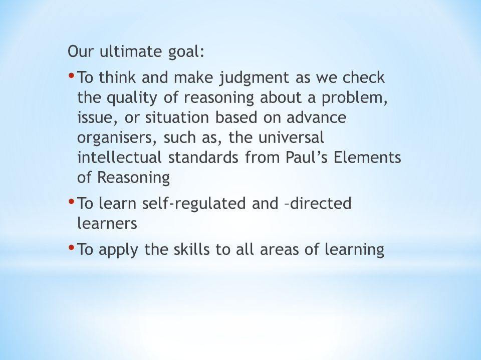 Our ultimate goal: To think and make judgment as we check the quality of reasoning about a problem, issue, or situation based on advance organisers, s