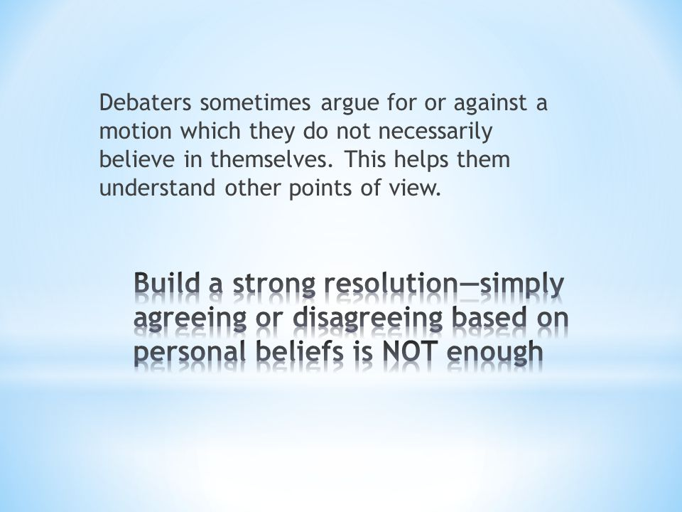 Debaters sometimes argue for or against a motion which they do not necessarily believe in themselves. This helps them understand other points of view.