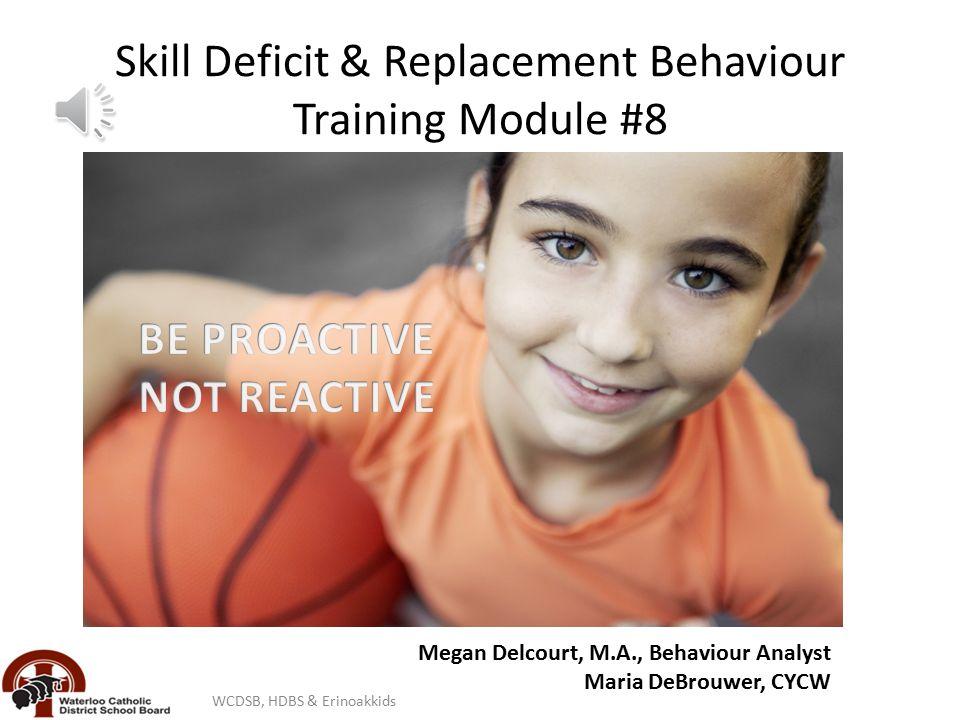 Skill Deficit & Replacement Behaviour Training Module #8 Skill Deficits & Replac Waterloo Catholic District School Board Megan Delcourt, M.A., Behaviour Analyst Maria DeBrouwer, CYCW WCDSB, HDBS & Erinoakkids