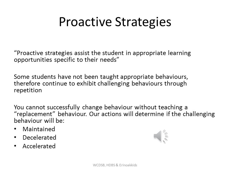 Proactive Strategies Proactive strategies assist the student in appropriate learning opportunities specific to their needs Some students have not been taught appropriate behaviours, therefore continue to exhibit challenging behaviours through repetition You cannot successfully change behaviour without teaching a replacement behaviour.