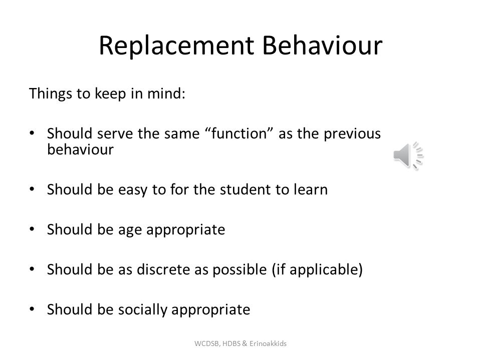 Replacement Behaviour Things to keep in mind: Should serve the same function as the previous behaviour Should be easy to for the student to learn Should be age appropriate Should be as discrete as possible (if applicable) Should be socially appropriate WCDSB, HDBS & Erinoakkids