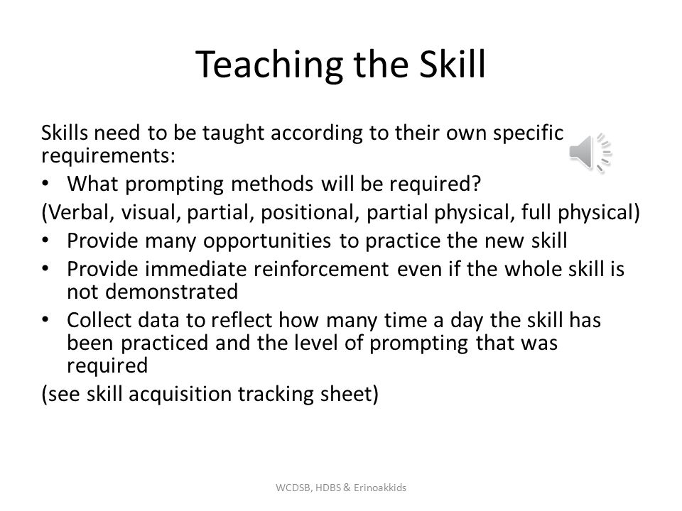 Teaching the Skill Skills need to be taught according to their own specific requirements: What prompting methods will be required.