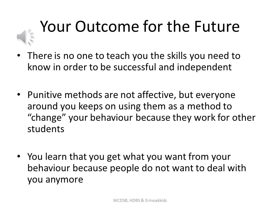 Your Outcome for the Future There is no one to teach you the skills you need to know in order to be successful and independent Punitive methods are not affective, but everyone around you keeps on using them as a method to change your behaviour because they work for other students You learn that you get what you want from your behaviour because people do not want to deal with you anymore WCDSB, HDBS & Erinoakkids