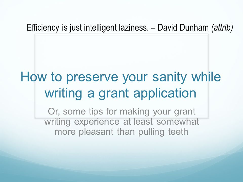 How to preserve your sanity while writing a grant application Or, some tips for making your grant writing experience at least somewhat more pleasant t