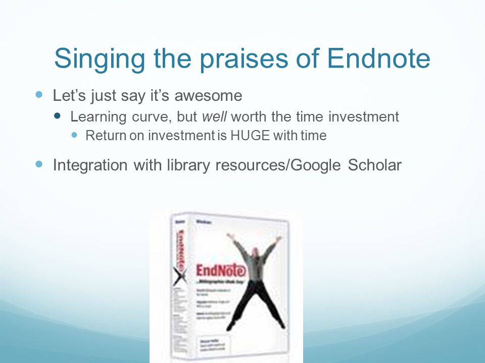 Singing the praises of Endnote Let's just say it's awesome Learning curve, but well worth the time investment Return on investment is HUGE with time I