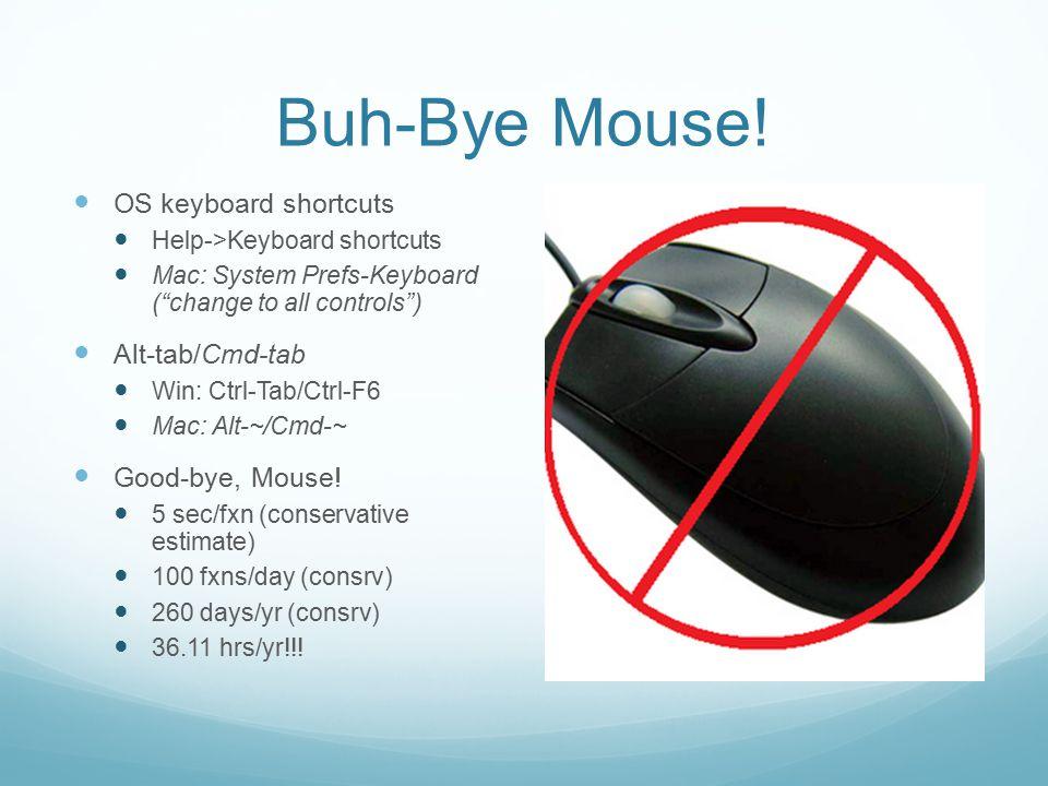 """Buh-Bye Mouse! OS keyboard shortcuts Help->Keyboard shortcuts Mac: System Prefs-Keyboard (""""change to all controls"""") Alt-tab/Cmd-tab Win: Ctrl-Tab/Ctrl"""