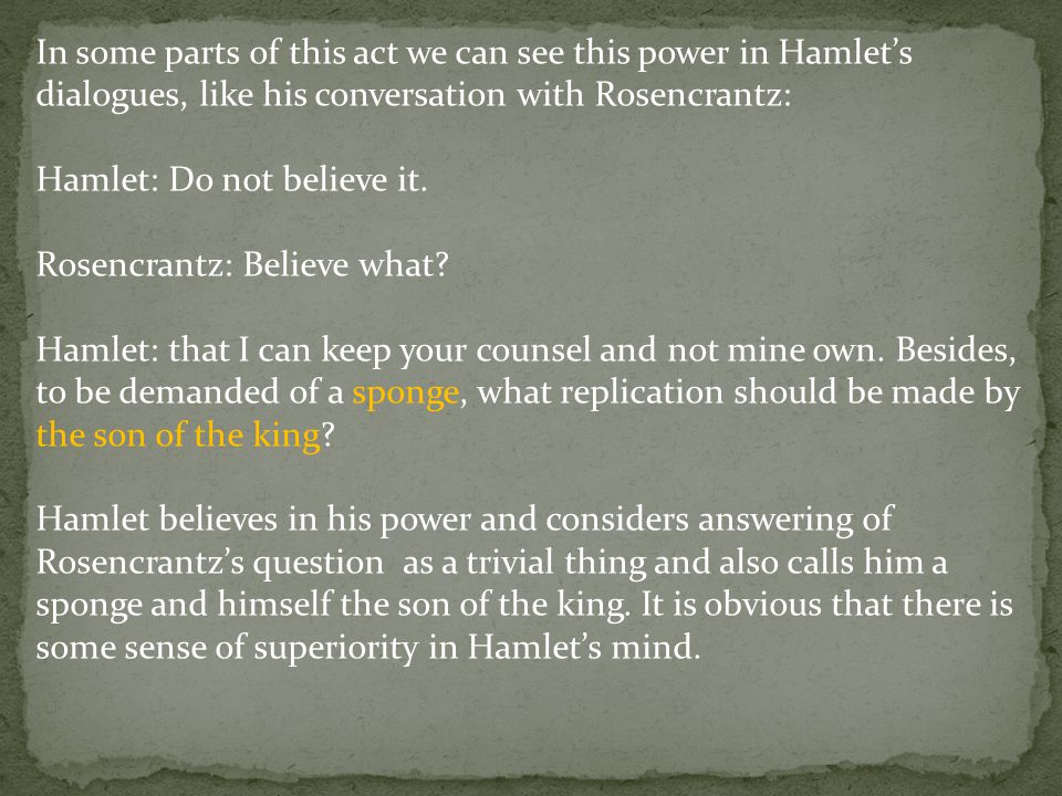 In some parts of this act we can see this power in Hamlet's dialogues, like his conversation with Rosencrantz: Hamlet: Do not believe it.