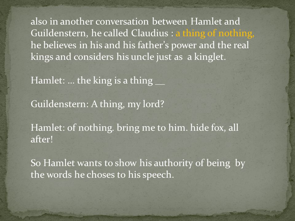 also in another conversation between Hamlet and Guildenstern, he called Claudius : a thing of nothing, he believes in his and his father's power and the real kings and considers his uncle just as a kinglet.