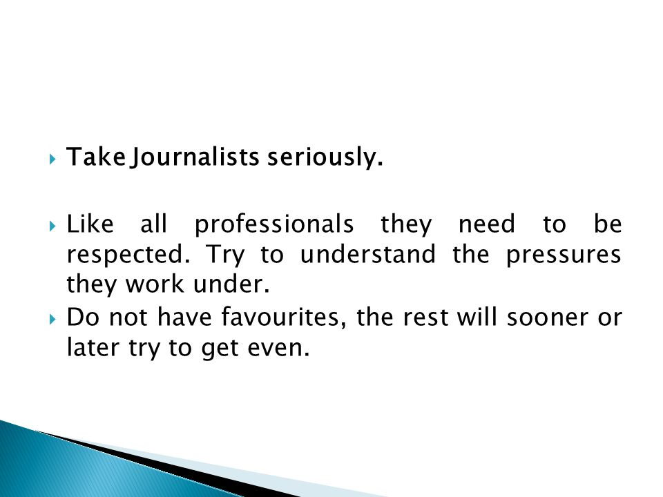  Take Journalists seriously.  Like all professionals they need to be respected.