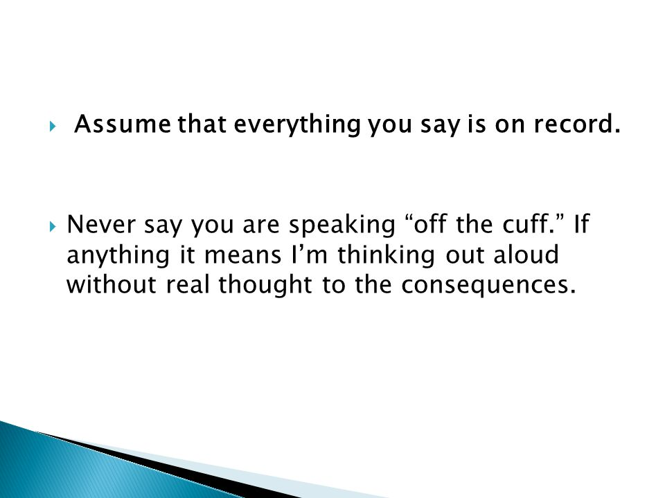 Assume that everything you say is on record.
