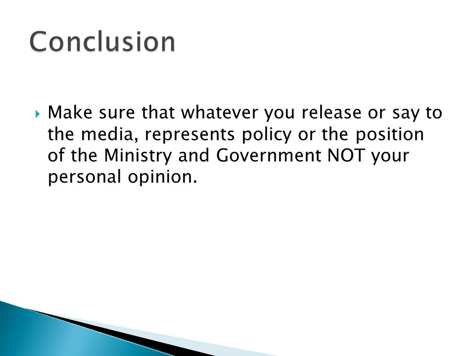  Make sure that whatever you release or say to the media, represents policy or the position of the Ministry and Government NOT your personal opinion.
