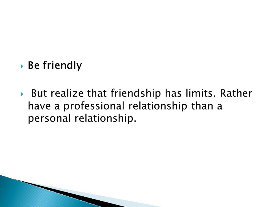  Be friendly  But realize that friendship has limits.