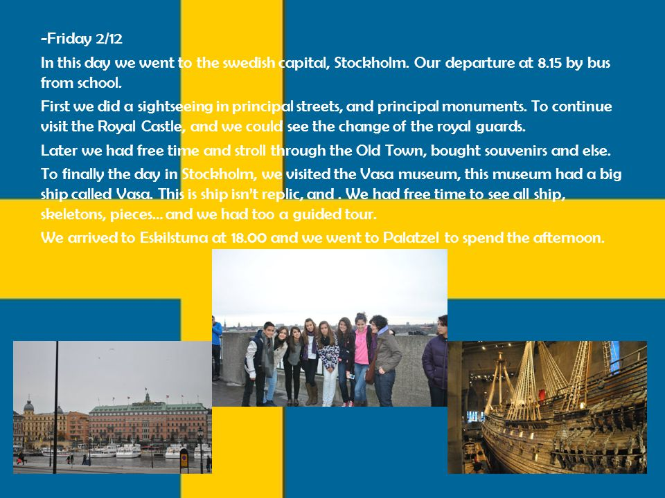 -Friday 2/12 In this day we went to the swedish capital, Stockholm. Our departure at 8.15 by bus from school. First we did a sightseeing in principal