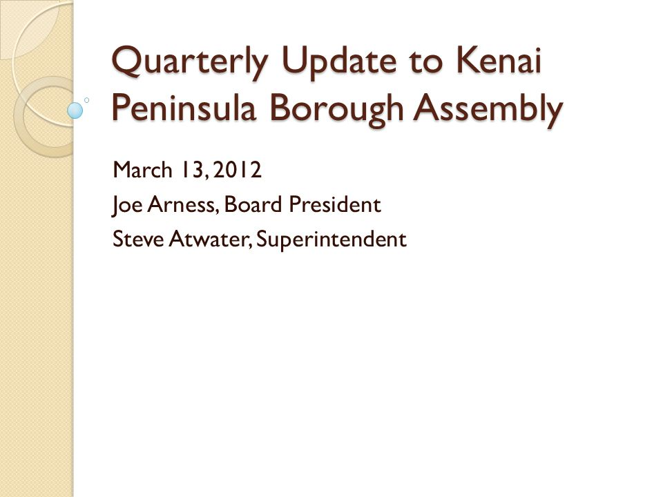 Quarterly Update to Kenai Peninsula Borough Assembly March 13, 2012 Joe Arness, Board President Steve Atwater, Superintendent