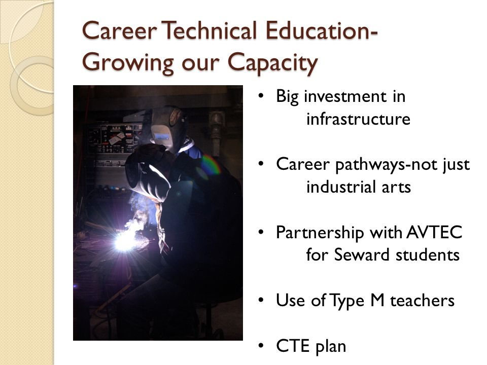 Career Technical Education- Growing our Capacity Big investment in infrastructure Career pathways-not just industrial arts Partnership with AVTEC for Seward students Use of Type M teachers CTE plan