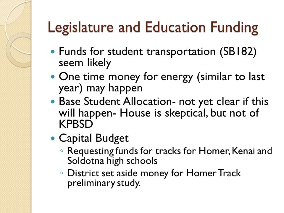 Legislature and Education Funding Funds for student transportation (SB182) seem likely One time money for energy (similar to last year) may happen Base Student Allocation- not yet clear if this will happen- House is skeptical, but not of KPBSD Capital Budget ◦ Requesting funds for tracks for Homer, Kenai and Soldotna high schools ◦ District set aside money for Homer Track preliminary study.