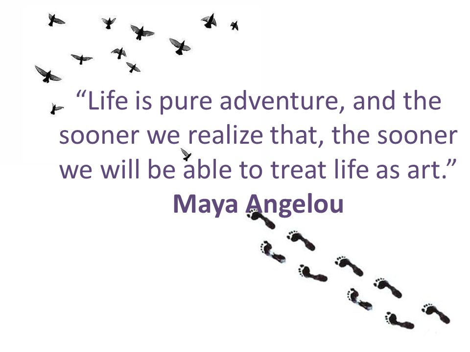 Life is pure adventure, and the sooner we realize that, the sooner we will be able to treat life as art. Maya Angelou