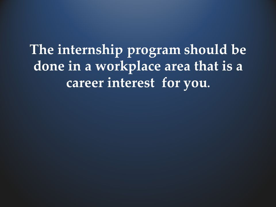 The internship program should be done in a workplace area that is a career interest for you.