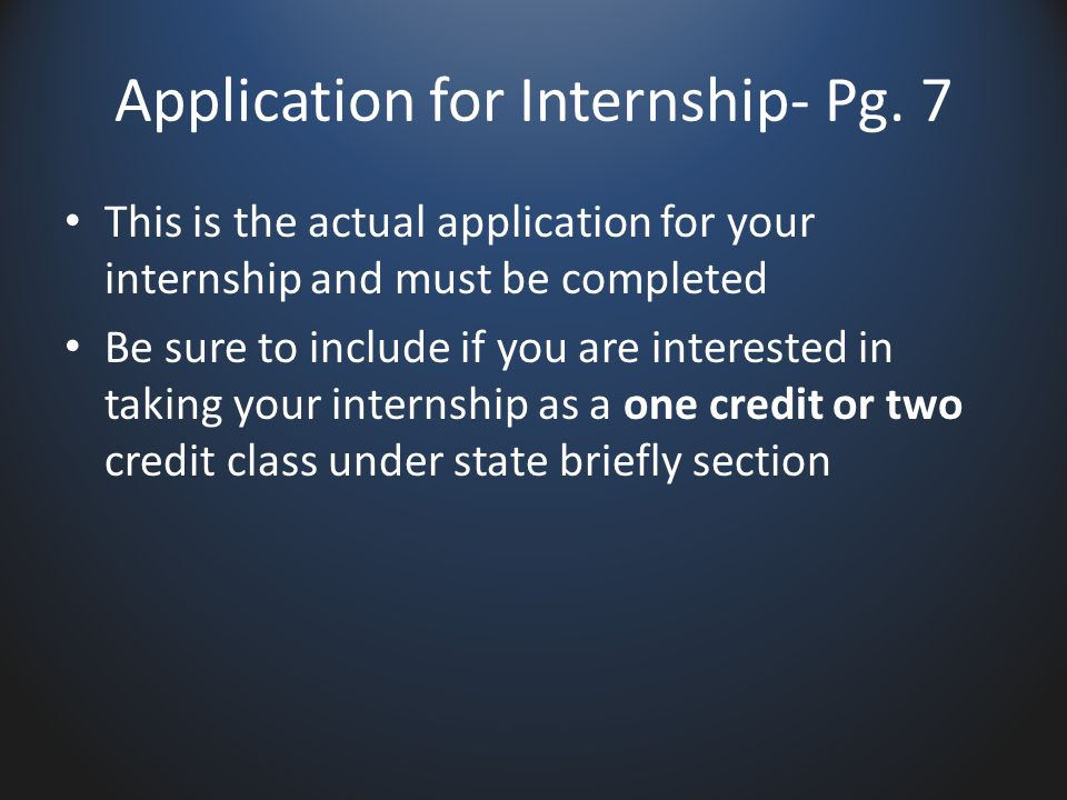 Application for Internship- Pg. 7 This is the actual application for your internship and must be completed Be sure to include if you are interested in
