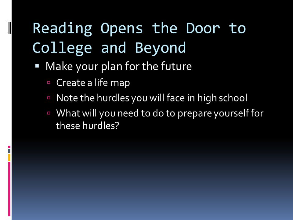 Reading Opens the Door to College and Beyond  Make your plan for the future  Create a life map  Note the hurdles you will face in high school  What will you need to do to prepare yourself for these hurdles