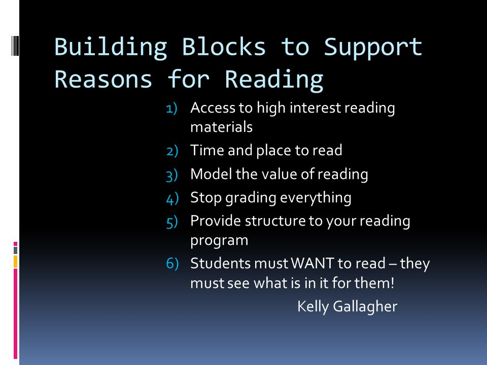 Building Blocks to Support Reasons for Reading 1)Access to high interest reading materials 2)Time and place to read 3)Model the value of reading 4)Stop grading everything 5)Provide structure to your reading program 6)Students must WANT to read – they must see what is in it for them.