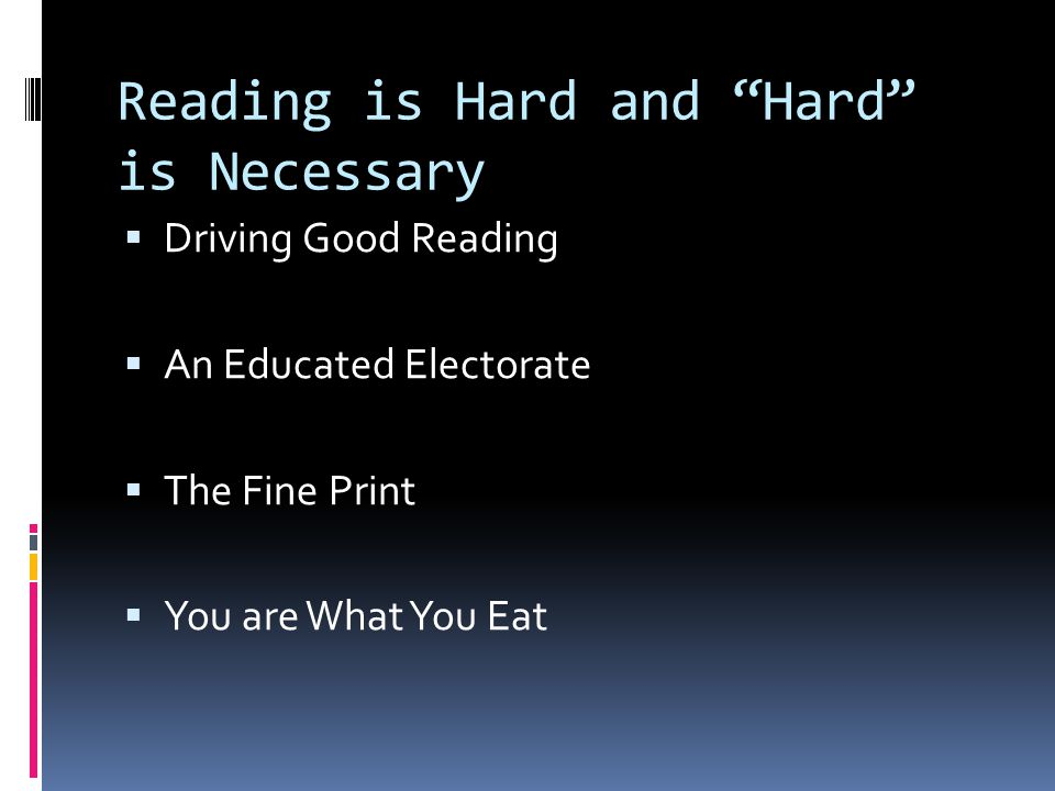 Reading is Hard and Hard is Necessary  Driving Good Reading  An Educated Electorate  The Fine Print  You are What You Eat