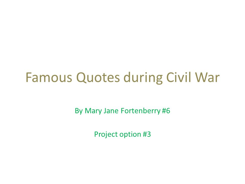 Famous Quotes during Civil War By Mary Jane Fortenberry #6 Project option #3
