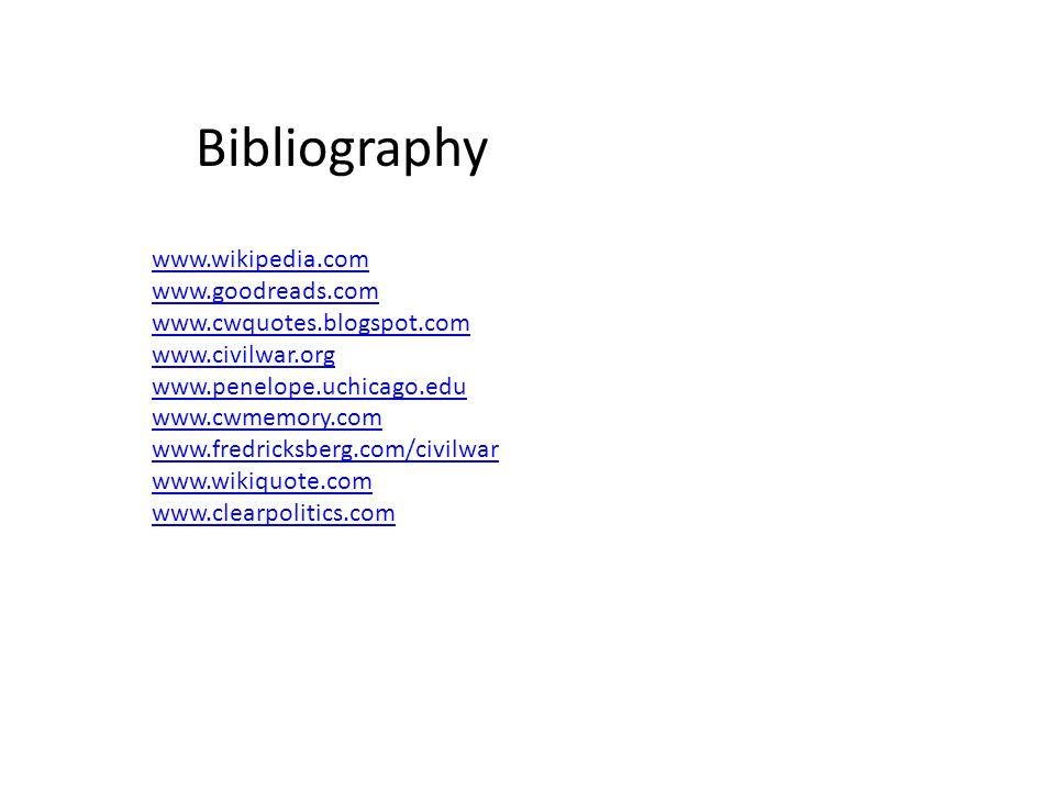 Bibliography www.wikipedia.com www.goodreads.com www.cwquotes.blogspot.com www.civilwar.org www.penelope.uchicago.edu www.cwmemory.com www.fredricksberg.com/civilwar www.wikiquote.com www.clearpolitics.com