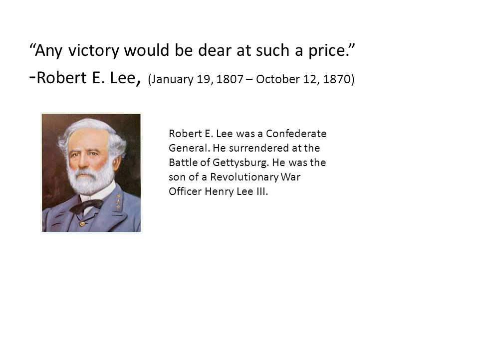 """""""Any victory would be dear at such a price."""" - Robert E. Lee, (January 19, 1807 – October 12, 1870) Robert E. Lee was a Confederate General. He surren"""