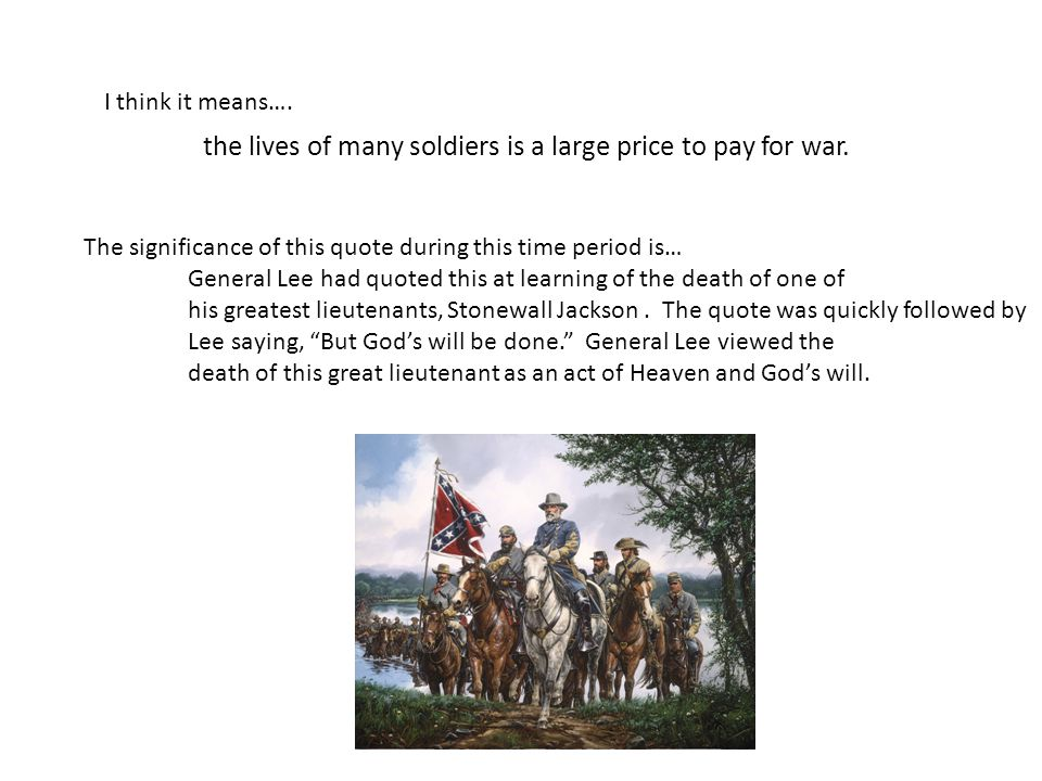 I think it means…. the lives of many soldiers is a large price to pay for war. The significance of this quote during this time period is… General Lee