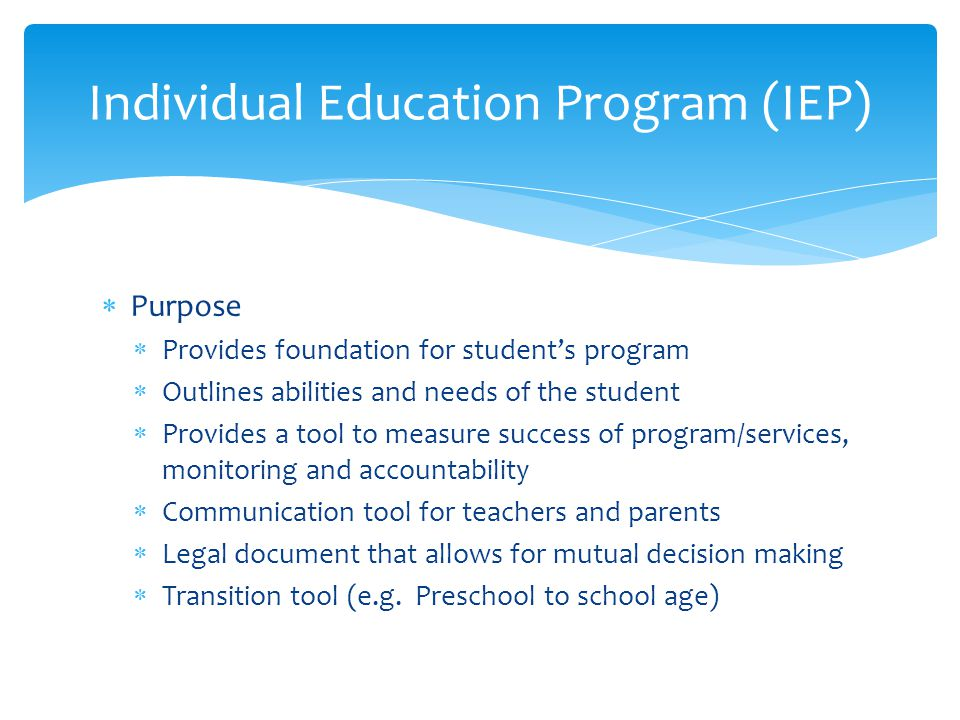  Purpose  Provides foundation for student's program  Outlines abilities and needs of the student  Provides a tool to measure success of program/services, monitoring and accountability  Communication tool for teachers and parents  Legal document that allows for mutual decision making  Transition tool (e.g.