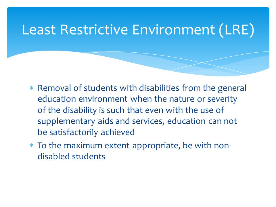  Removal of students with disabilities from the general education environment when the nature or severity of the disability is such that even with the use of supplementary aids and services, education can not be satisfactorily achieved  To the maximum extent appropriate, be with non- disabled students Least Restrictive Environment (LRE)