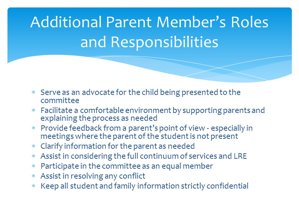  Serve as an advocate for the child being presented to the committee  Facilitate a comfortable environment by supporting parents and explaining the process as needed  Provide feedback from a parent's point of view - especially in meetings where the parent of the student is not present  Clarify information for the parent as needed  Assist in considering the full continuum of services and LRE  Participate in the committee as an equal member  Assist in resolving any conflict  Keep all student and family information strictly confidential Additional Parent Member's Roles and Responsibilities