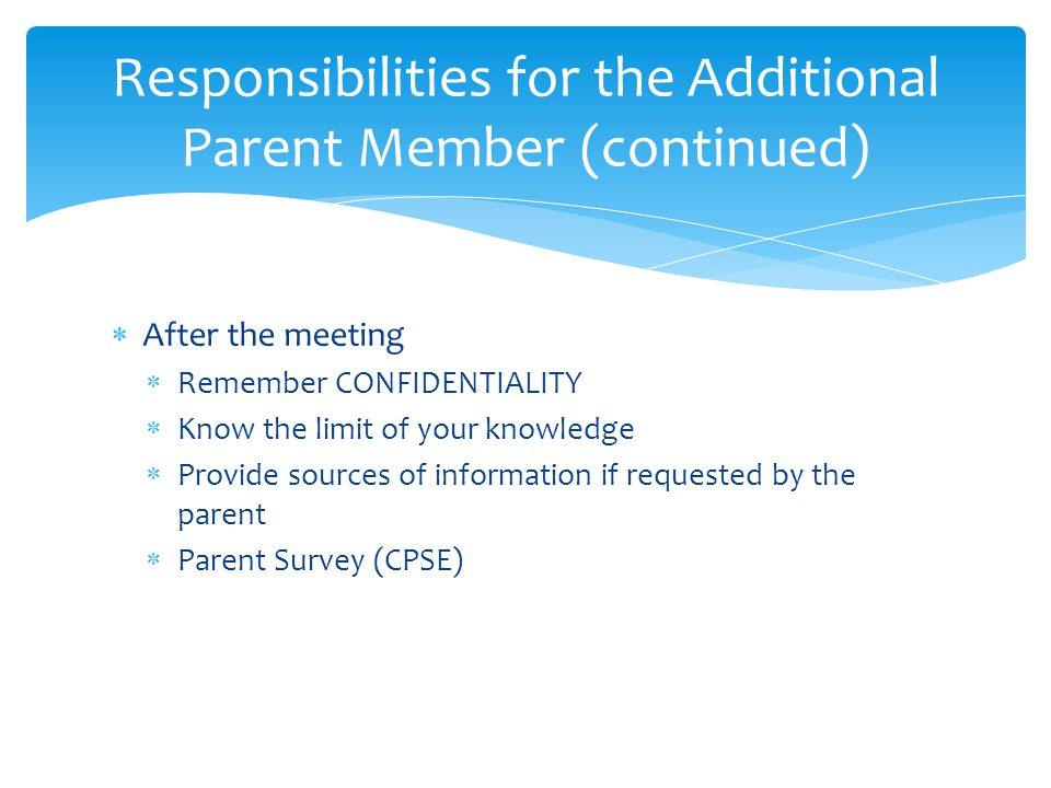  After the meeting  Remember CONFIDENTIALITY  Know the limit of your knowledge  Provide sources of information if requested by the parent  Parent Survey (CPSE) Responsibilities for the Additional Parent Member (continued)