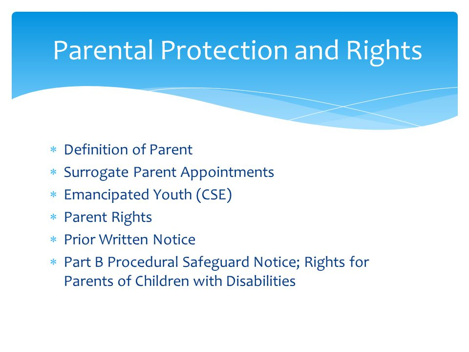  Definition of Parent  Surrogate Parent Appointments  Emancipated Youth (CSE)  Parent Rights  Prior Written Notice  Part B Procedural Safeguard Notice; Rights for Parents of Children with Disabilities Parental Protection and Rights