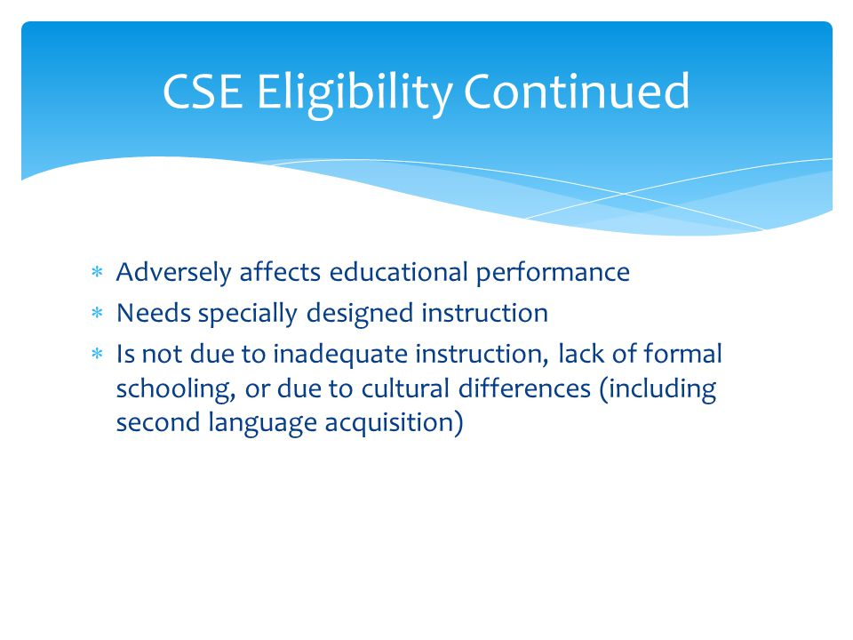  Adversely affects educational performance  Needs specially designed instruction  Is not due to inadequate instruction, lack of formal schooling, or due to cultural differences (including second language acquisition) CSE Eligibility Continued