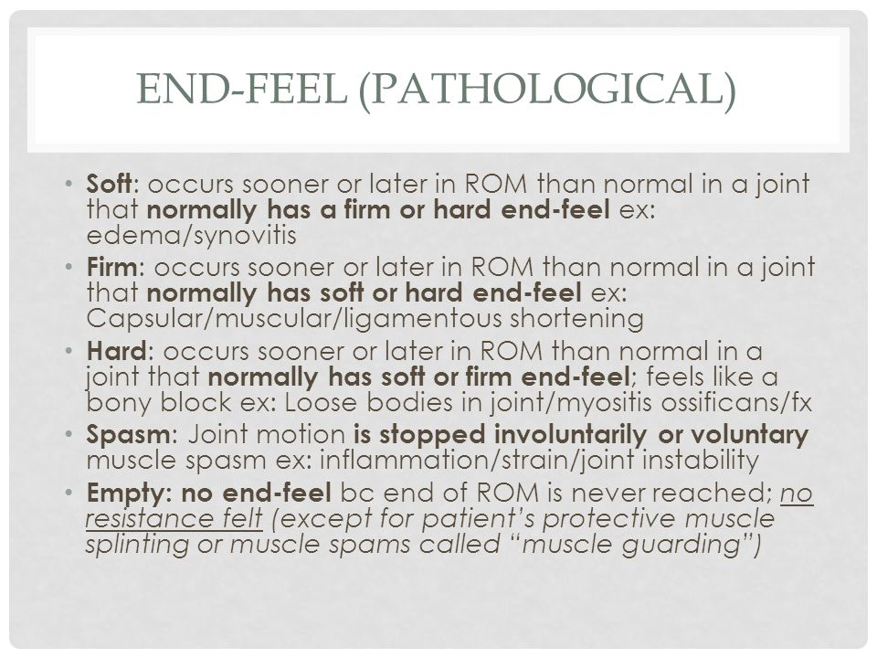 END-FEEL (PATHOLOGICAL) Soft : occurs sooner or later in ROM than normal in a joint that normally has a firm or hard end-feel ex: edema/synovitis Firm